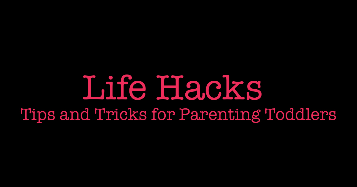 Life Hacks – Tips and Tricks for Parenting Toddlers